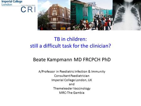 TB in children: still a difficult task for the clinician? Beate Kampmann MD FRCPCH PhD A/Professor in Paediatric Infection & Immunity Consultant Paediatrician.