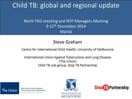 Child TB: global and regional update Ninth TAG meeting and NTP Managers Meeting 9-12th December 2014 Manila Steve Graham Centre for International Child.