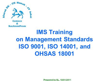 IMS Training on Management Standards ISO 9001, ISO 14001, and OHSAS 18001 Prepared by SL, 18/01/2011.