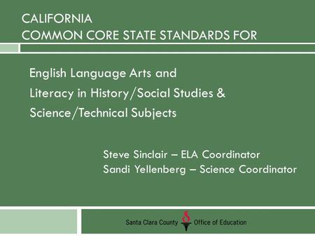 CALIFORNIA COMMON CORE STATE STANDARDS FOR English Language Arts and Literacy in History/Social Studies & Science/Technical Subjects Steve Sinclair, ELA.
