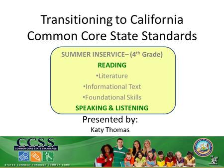 Transitioning to California Common Core State Standards SUMMER INSERVICE– (4 th Grade) READING Literature Informational Text Foundational Skills SPEAKING.