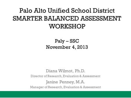 Palo Alto Unified School District SMARTER BALANCED ASSESSMENT WORKSHOP Paly – SSC November 4, 2013 Diana Wilmot, Ph.D. Director of Research, Evaluation.