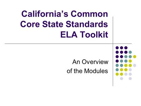 California's Common Core State Standards ELA Toolkit An Overview of the Modules.