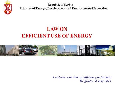 LAW ON EFFICIENT USE OF ENERGY Conference on Energy efficiency in Industry Belgrade, 28. may 2013. Republic of Serbia Ministry of Energy, Development and.