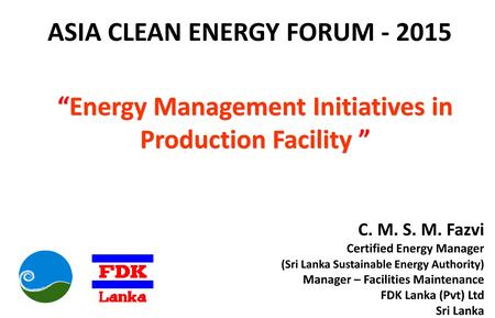 "ASIA CLEAN ENERGY FORUM - 2015 ""Energy Management Initiatives in Production Facility "" C. M. S. M. Fazvi Certified Energy Manager (Sri Lanka Sustainable."