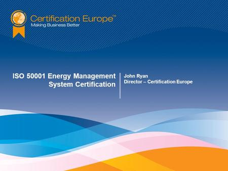 ISO 50001 Energy Management System Certification John Ryan Director – Certification Europe.