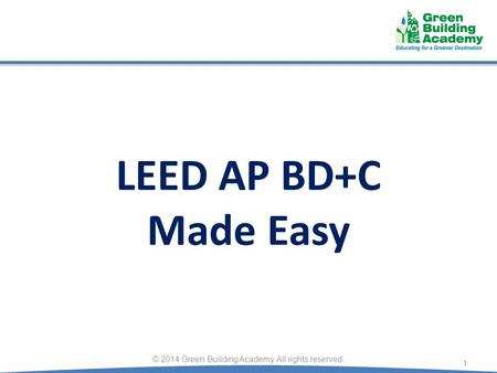 LEED AP BD+C Made Easy 1 © 2014 Green Building Academy. All rights reserved.