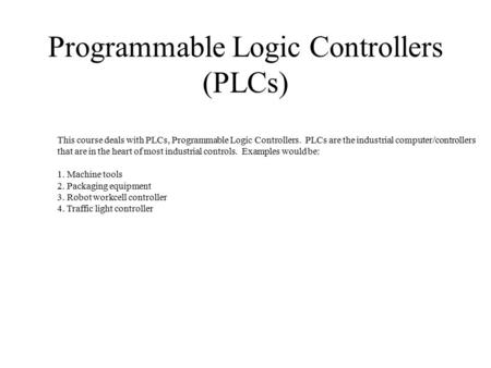 Programmable Logic Controllers (PLCs) This course deals with PLCs, Programmable Logic Controllers. PLCs are the industrial computer/controllers that are.