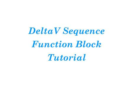 DeltaV Sequence Function Block Tutorial. Introduction For this tutorial, you will gain some skill at building a discrete control function. Our objective.