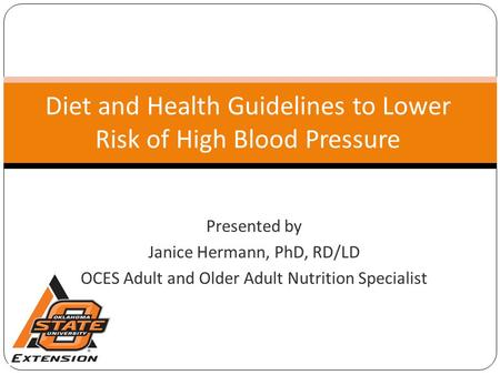 Diet and Health Guidelines to Lower Risk of High Blood Pressure Presented by Janice Hermann, PhD, RD/LD OCES Adult and Older Adult Nutrition Specialist.