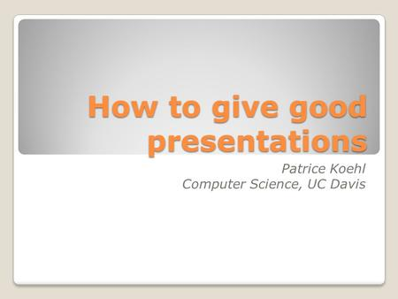 How to give good presentations Patrice Koehl Computer Science, UC Davis.