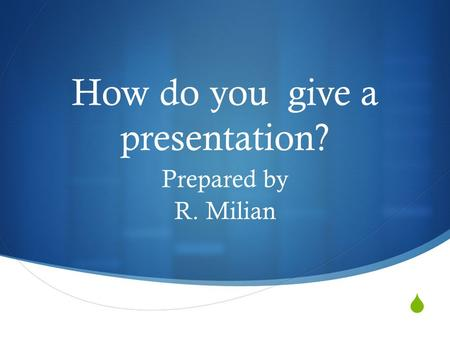  How do you give a presentation? Prepared by R. Milian.