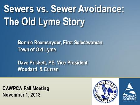 Sewers vs. Sewer Avoidance: The Old Lyme Story Bonnie Reemsnyder, First Selectwoman Town of Old Lyme Dave Prickett, PE, Vice President Woodard & Curran.