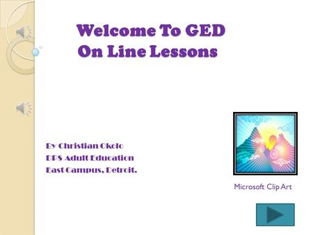Welcome To GED On Line Lessons Welcome To GED On Line Lessons By Christian Okolo DPS Adult Education East Campus, Detroit. Microsoft Clip Art.