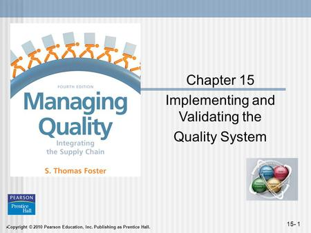  Copyright © 2010 Pearson Education, Inc. Publishing as Prentice Hall. 15- 1 Chapter 15 Implementing and Validating the Quality System.