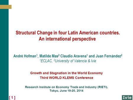 [ 1 ] Structural Change in four Latin American countries. An international perspective André Hofman 1, Matilde Mas 2 Claudio Aravena 1 and Juan Fernández.