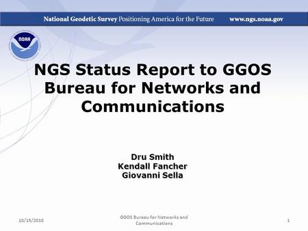 NGS Status Report to GGOS Bureau for Networks and Communications Dru Smith Kendall Fancher Giovanni Sella GGOS Bureau for Networks and Communications 10/15/20101.
