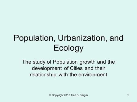 © Copyright 2010 Alan S. Berger1 Population, Urbanization, and Ecology The study of Population growth and the development of Cities and their relationship.