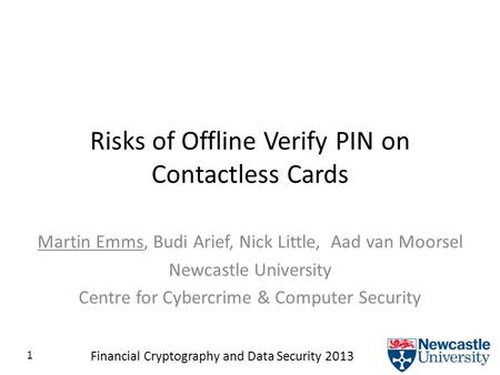 1 Financial Cryptography and Data Security 2013 Risks of Offline Verify PIN on Contactless Cards Martin Emms, Budi Arief, Nick Little, Aad van Moorsel.