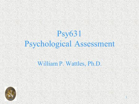1 Psy631 Psychological Assessment William P. Wattles, Ph.D.