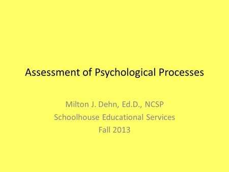 Assessment of Psychological Processes Milton J. Dehn, Ed.D., NCSP Schoolhouse Educational Services Fall 2013.