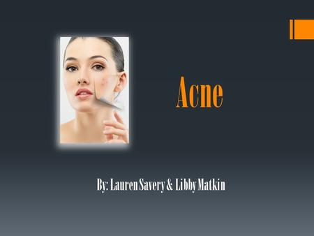 Acne By: Lauren Savery & Libby Matkin. What is acne? (Acne Vulgaris) The occurrence of inflamed or infected sebaceous glands in the skin; in particular,