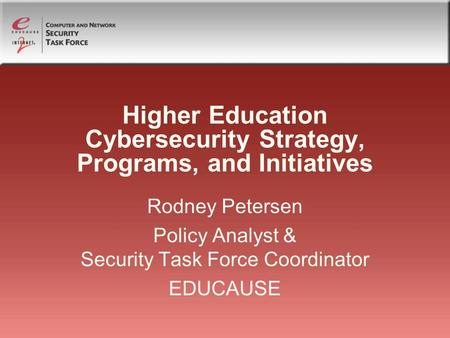 Higher Education Cybersecurity Strategy, Programs, and Initiatives Rodney Petersen Policy Analyst & Security Task Force Coordinator EDUCAUSE.
