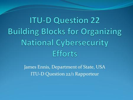 James Ennis, Department of State, USA ITU-D Question 22/1 Rapporteur.