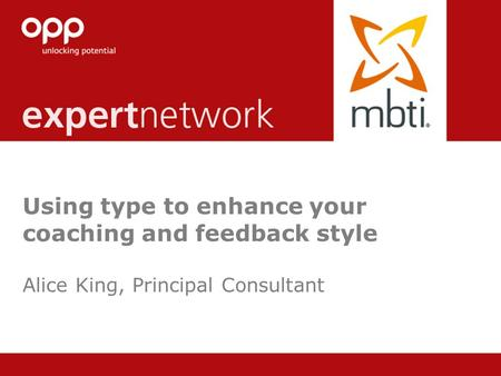 © Copyright 2013 OPP Ltd. All rights reserved. Using type to enhance your coaching and feedback style Alice King, Principal Consultant.
