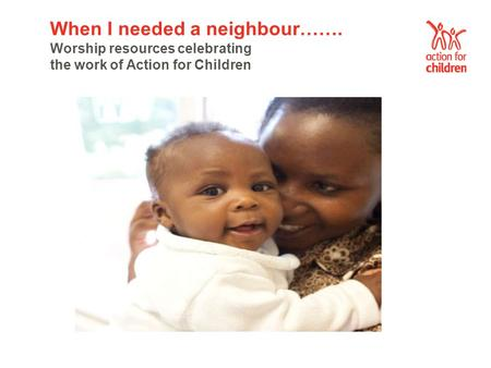 When I needed a neighbour……. Worship resources celebrating the work of Action for Children.
