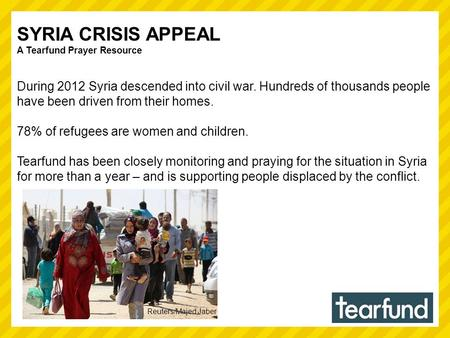 SYRIA CRISIS APPEAL A Tearfund Prayer Resource During 2012 Syria descended into civil war. Hundreds of thousands people have been driven from their homes.