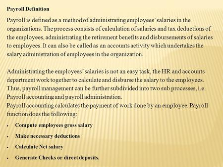 Payroll Definition Payroll is defined as a method of administrating employees' salaries in the organizations. The process consists of calculation of salaries.