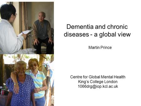 Dementia and chronic diseases - a global view Centre for Global Mental Health King's College London Martin Prince.