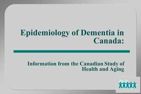 Epidemiology of Dementia in Canada: Information from the Canadian Study of Health and Aging.
