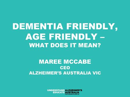 DEMENTIA FRIENDLY, AGE FRIENDLY – WHAT DOES IT MEAN? MAREE MCCABE CEO ALZHEIMER'S AUSTRALIA VIC.