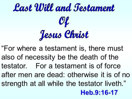 "Heb.9:16-17 ""For where a testament is, there must also of necessity be the death of the testator. For a testament is of force after men are dead: otherwise."