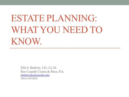 ESTATE PLANNING: WHAT YOU NEED TO KNOW. Ella S. Barbery, J.D., LL.M. Roe Cassidy Coates & Price, P.A. (864) 349-2600.