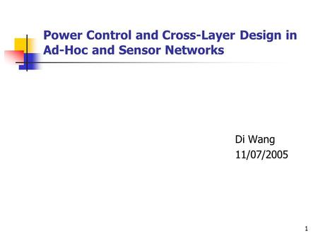 1 Power Control and Cross-Layer Design in Ad-Hoc and Sensor Networks Di Wang 11/07/2005.