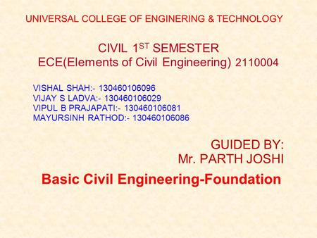 Basic Civil Engineering-Foundation CIVIL 1 ST SEMESTER ECE(Elements of Civil Engineering) 2110004 VISHAL SHAH:- 130460106096 VIJAY S LADVA:- 130460106029.