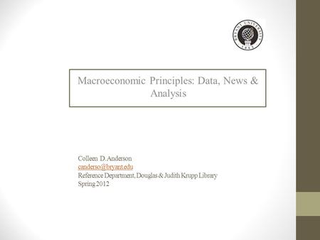 Colleen D. Anderson Reference Department, Douglas & Judith Krupp Library Spring 2012 Macroeconomic Principles: