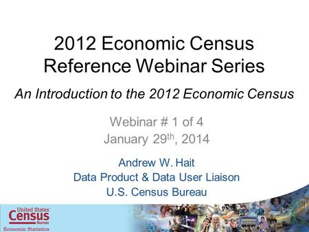 2012 Economic Census Reference Webinar Series An Introduction to the 2012 Economic Census Webinar # 1 of 4 January 29 th, 2014 Andrew W. Hait Data Product.