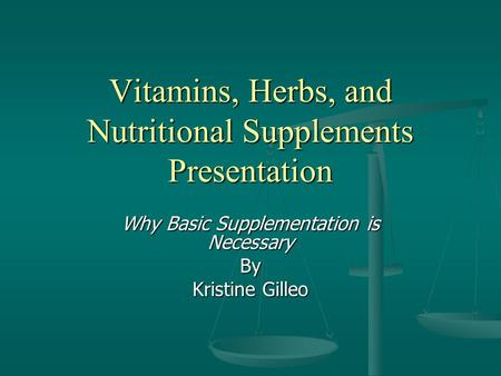 <strong>Vitamins</strong>, Herbs, and Nutritional Supplements Presentation Why Basic Supplementation is Necessary By Kristine Gilleo.