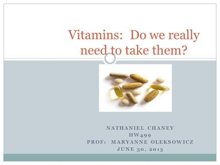 NATHANIEL CHANEY HW499 PROF: MARYANNE OLEKSOWICZ JUNE 30, 2013 Vitamins: Do we really need to take them?