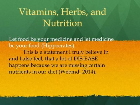 Vitamins, Herbs, and Nutrition Let food be your medicine and let medicine be your food (Hippocrates). This is a statement I truly believe in and I also.
