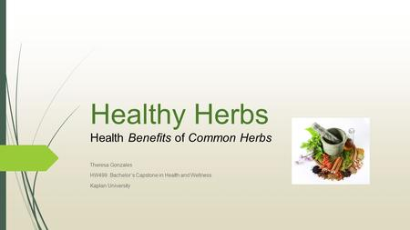 Healthy Herbs Health Benefits of Common Herbs Theresa Gonzales HW499: Bachelor's Capstone in Health and Wellness Kaplan University.