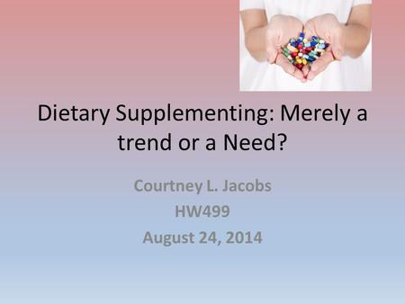 Dietary Supplementing: Merely a trend or a Need? Courtney L. Jacobs HW499 August 24, 2014.