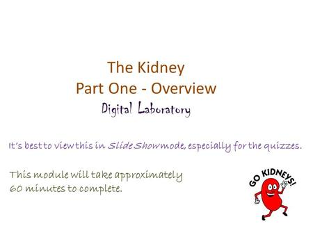 The Kidney Part One - Overview Digital Laboratory It's best to view this in Slide Show mode, especially for the quizzes. This module will take approximately.