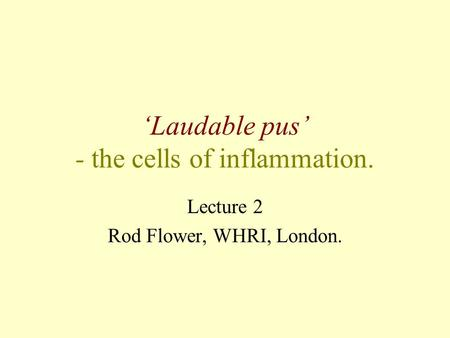 'Laudable pus' - the cells of inflammation. Lecture 2 Rod Flower, WHRI, London.