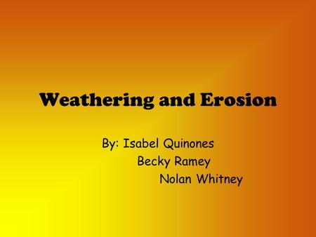 Weathering and Erosion By: Isabel Quinones Becky Ramey Nolan Whitney.