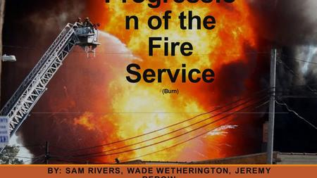 Progressio n of the Fire Service (Burn) BY: SAM RIVERS, WADE WETHERINGTON, JEREMY BERGIN.